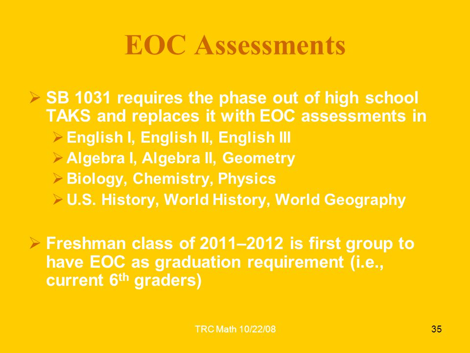 TRC Math 10/22/0835 EOC Assessments  SB 1031 requires the phase out of high school TAKS and replaces it with EOC assessments in  English I, English