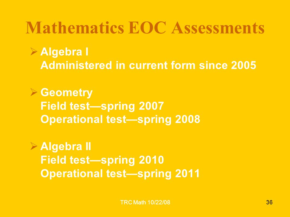 TRC Math 10/22/0836 Mathematics EOC Assessments  Algebra I Administered in current form since 2005  Geometry Field test—spring 2007 Operational test