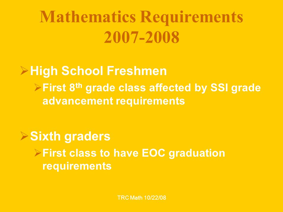TRC Math 10/22/08 Mathematics Requirements 2007-2008  High School Freshmen  First 8 th grade class affected by SSI grade advancement requirements 