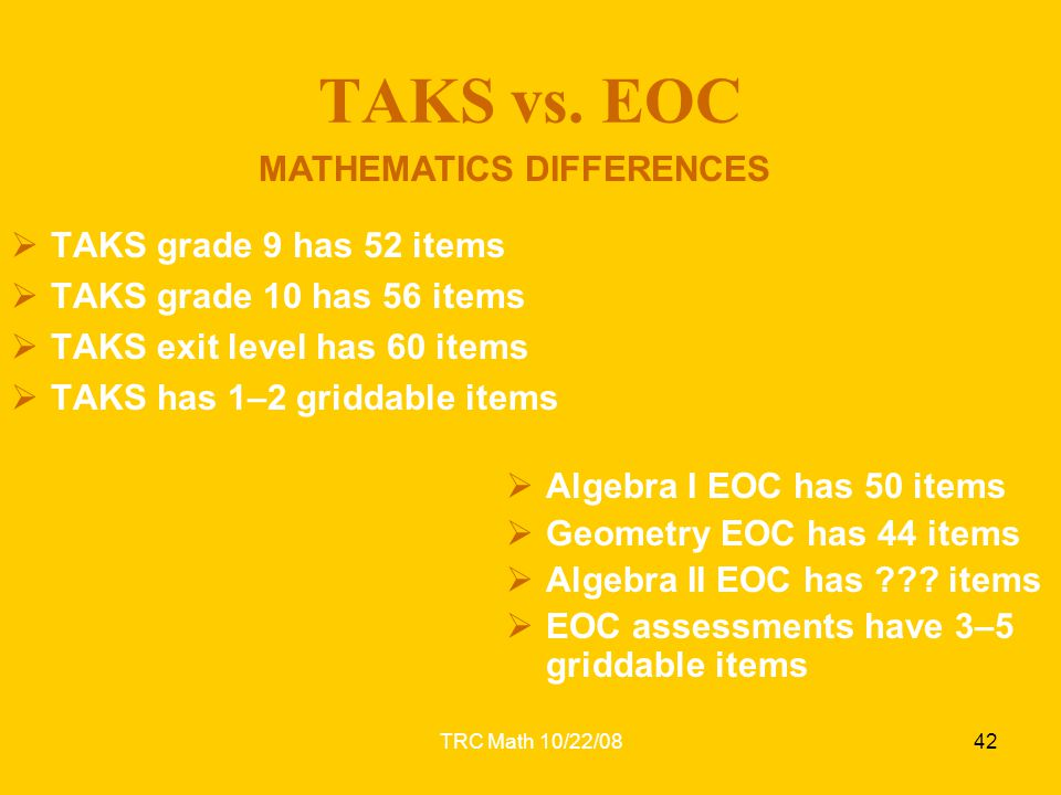 TRC Math 10/22/0842 TAKS vs. EOC  TAKS grade 9 has 52 items  TAKS grade 10 has 56 items  TAKS exit level has 60 items  TAKS has 1–2 griddable item