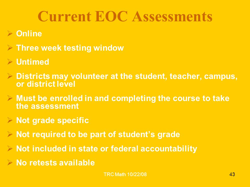 TRC Math 10/22/0843 Current EOC Assessments  Online  Three week testing window  Untimed  Districts may volunteer at the student, teacher, campus,
