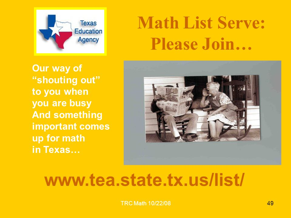 "TRC Math 10/22/0849 www.tea.state.tx.us/list/ Math List Serve: Please Join… Our way of ""shouting out"" to you when you are busy And something important"