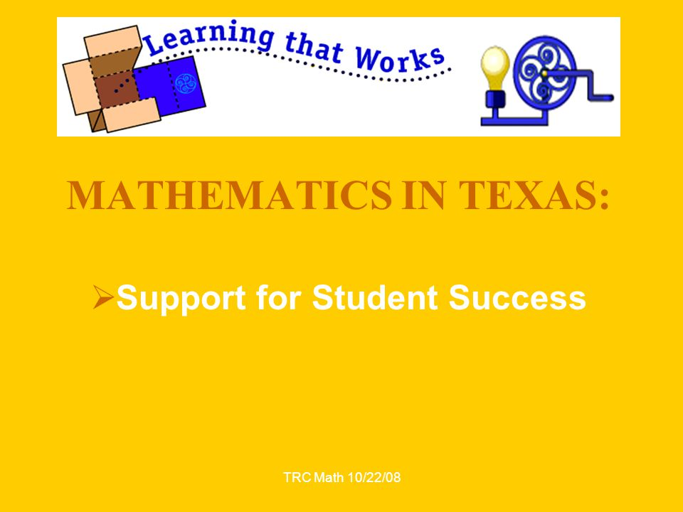 TRC Math 10/22/08 MATHEMATICS IN TEXAS:  Support for Student Success