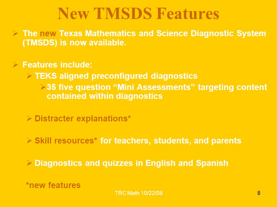 TRC Math 10/22/08  The new Texas Mathematics and Science Diagnostic System (TMSDS) is now available.  Features include:  TEKS aligned preconfigured