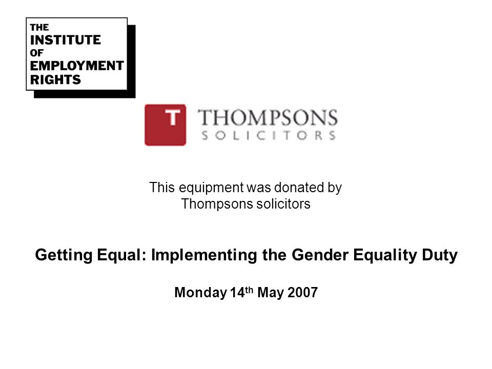 This equipment was donated by Thompsons solicitors Getting Equal: Implementing the Gender Equality Duty Monday 14 th May 2007
