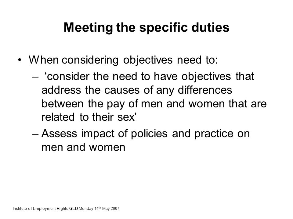 Meeting the specific duties When considering objectives need to: – 'consider the need to have objectives that address the causes of any differences between the pay of men and women that are related to their sex' –Assess impact of policies and practice on men and women Institute of Employment Rights GED Monday 14 th May 2007