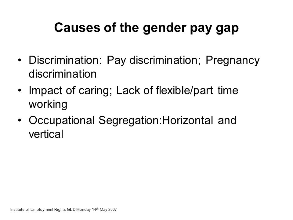 Causes of the gender pay gap Discrimination: Pay discrimination; Pregnancy discrimination Impact of caring; Lack of flexible/part time working Occupational Segregation:Horizontal and vertical Institute of Employment Rights GED Monday 14 th May 2007