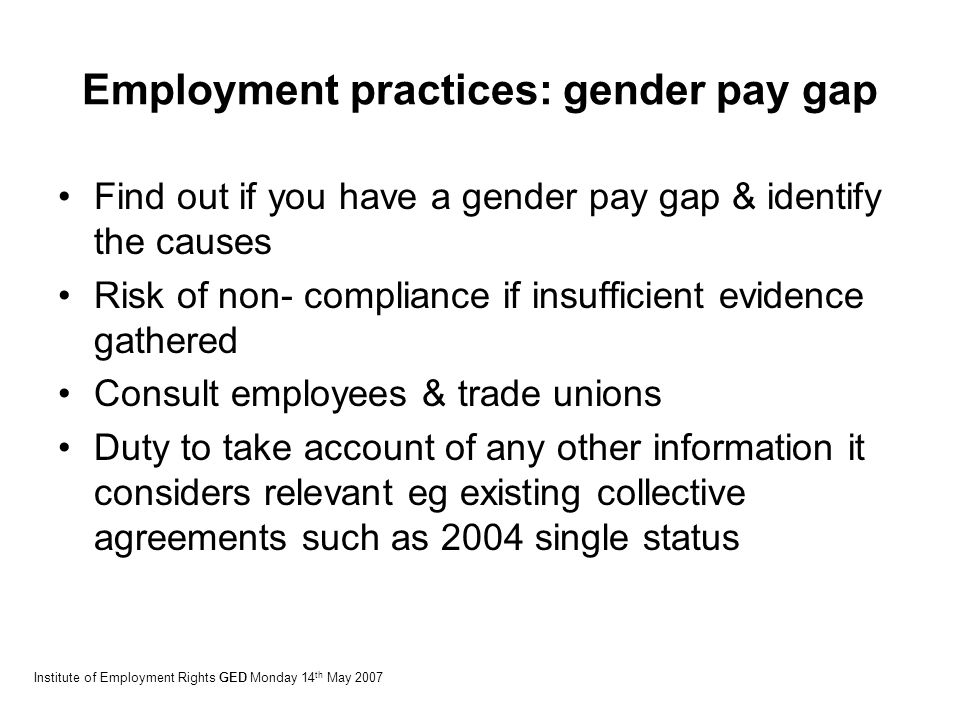 Employment practices: gender pay gap Find out if you have a gender pay gap & identify the causes Risk of non- compliance if insufficient evidence gathered Consult employees & trade unions Duty to take account of any other information it considers relevant eg existing collective agreements such as 2004 single status Institute of Employment Rights GED Monday 14 th May 2007
