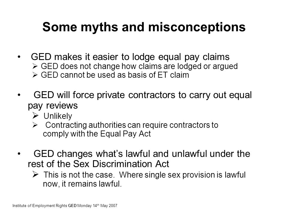 Some myths and misconceptions GED makes it easier to lodge equal pay claims  GED does not change how claims are lodged or argued  GED cannot be used as basis of ET claim GED will force private contractors to carry out equal pay reviews  Unlikely  Contracting authorities can require contractors to comply with the Equal Pay Act GED changes what's lawful and unlawful under the rest of the Sex Discrimination Act  This is not the case.