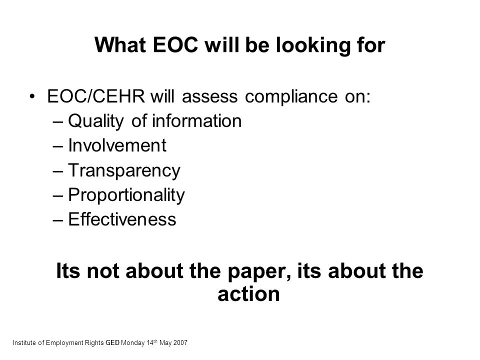 What EOC will be looking for EOC/CEHR will assess compliance on: –Quality of information –Involvement –Transparency –Proportionality –Effectiveness Its not about the paper, its about the action Institute of Employment Rights GED Monday 14 th May 2007