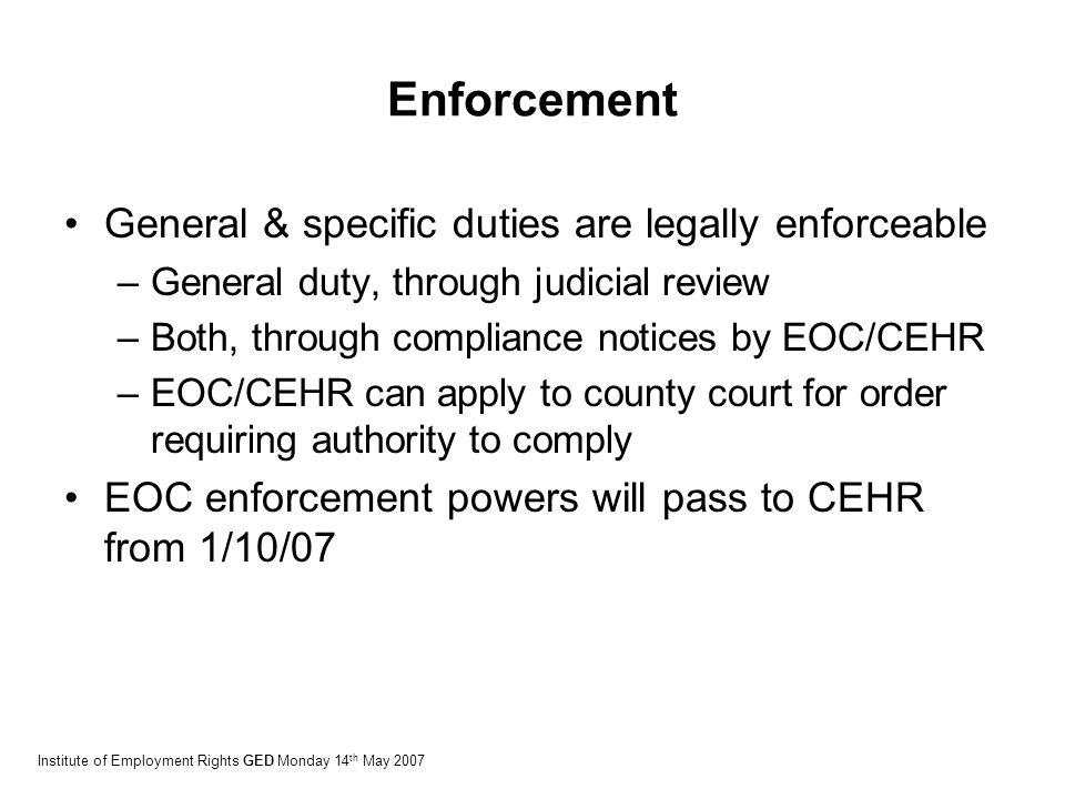 Enforcement General & specific duties are legally enforceable –General duty, through judicial review –Both, through compliance notices by EOC/CEHR –EOC/CEHR can apply to county court for order requiring authority to comply EOC enforcement powers will pass to CEHR from 1/10/07 Institute of Employment Rights GED Monday 14 th May 2007