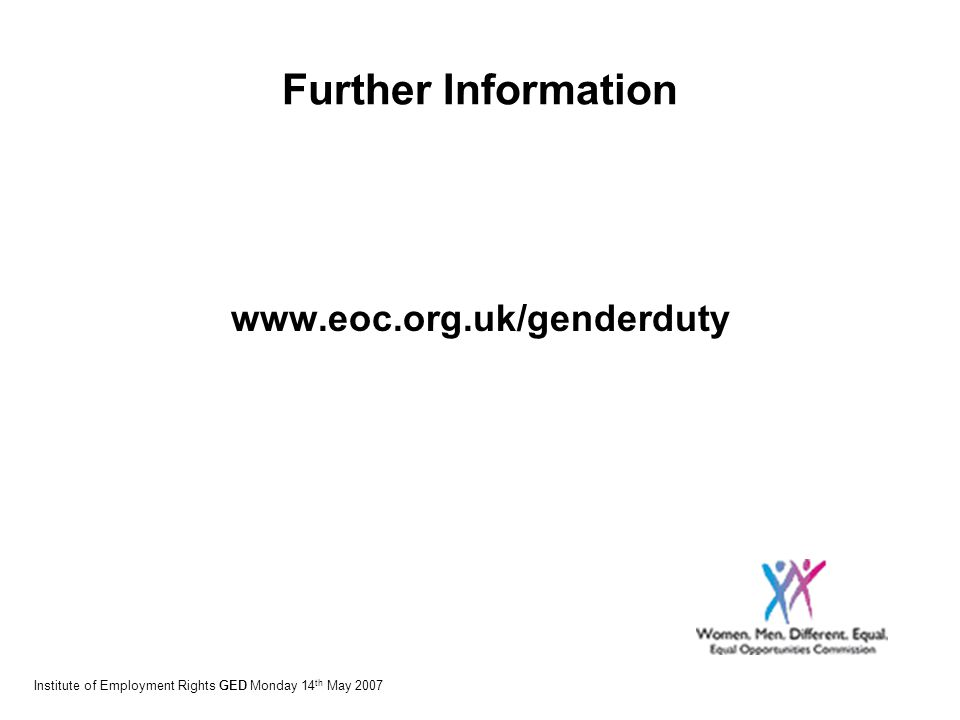Further Information www.eoc.org.uk/genderduty Institute of Employment Rights GED Monday 14 th May 2007