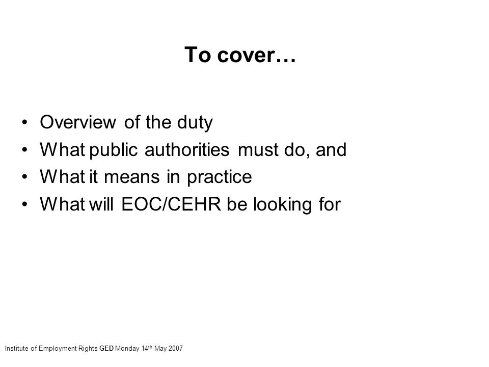 To cover… Overview of the duty What public authorities must do, and What it means in practice What will EOC/CEHR be looking for Institute of Employment Rights GED Monday 14 th May 2007