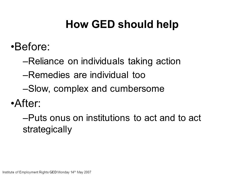 Institute of Employment Rights GED Monday 14 th May 2007 How GED should help Before: –Reliance on individuals taking action –Remedies are individual too –Slow, complex and cumbersome After: –Puts onus on institutions to act and to act strategically