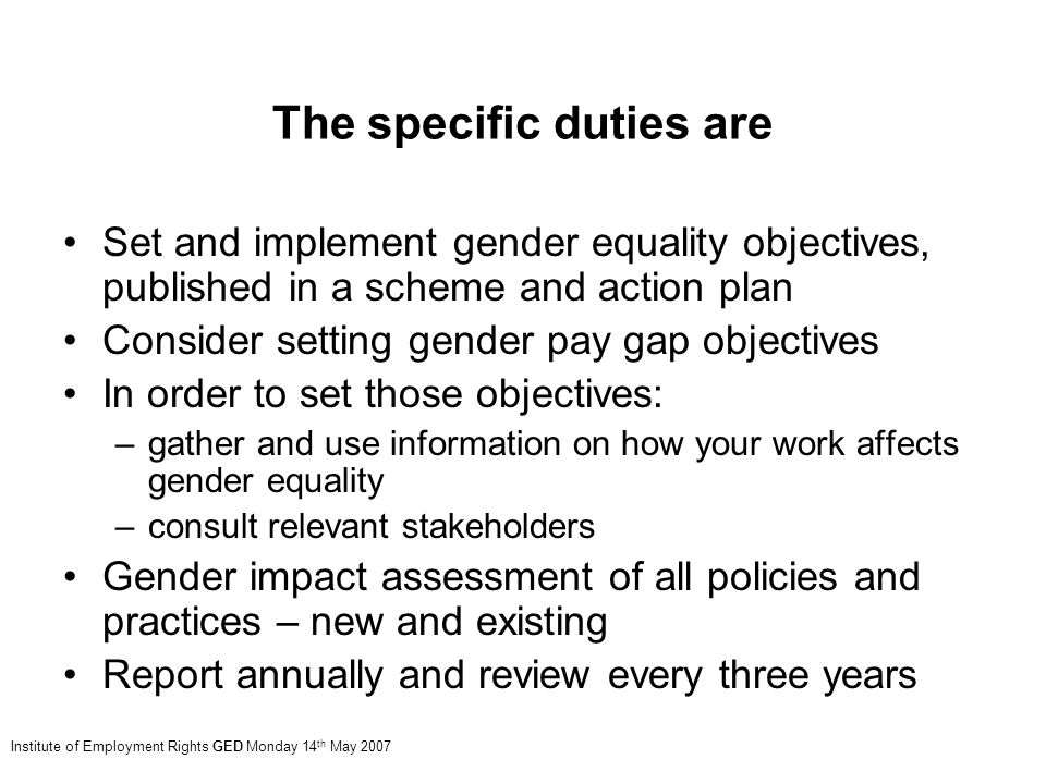 The specific duties are Set and implement gender equality objectives, published in a scheme and action plan Consider setting gender pay gap objectives In order to set those objectives: –gather and use information on how your work affects gender equality –consult relevant stakeholders Gender impact assessment of all policies and practices – new and existing Report annually and review every three years Institute of Employment Rights GED Monday 14 th May 2007