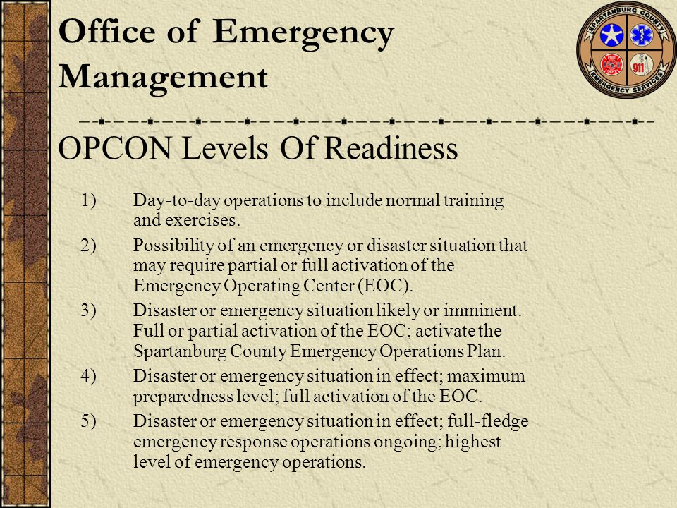 Office of Emergency Management OPCON Levels Of Readiness 1)Day-to-day operations to include normal training and exercises. 2)Possibility of an emergen