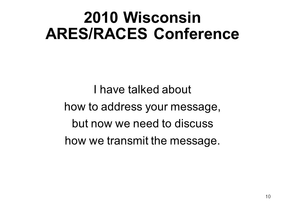 2010 Wisconsin ARES/RACES Conference I have talked about how to address your message, but now we need to discuss how we transmit the message.
