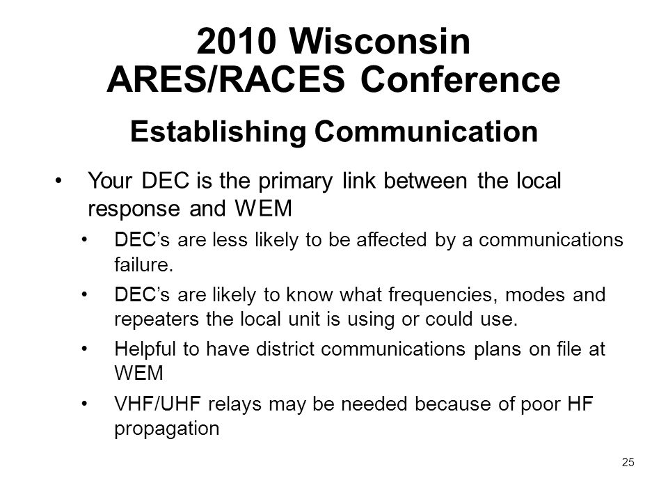 2010 Wisconsin ARES/RACES Conference Establishing Communication Your DEC is the primary link between the local response and WEM DEC's are less likely to be affected by a communications failure.