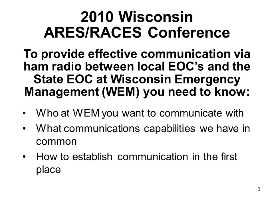 2010 Wisconsin ARES/RACES Conference To provide effective communication via ham radio between local EOC's and the State EOC at Wisconsin Emergency Management (WEM) you need to know: Who at WEM you want to communicate with What communications capabilities we have in common How to establish communication in the first place 3