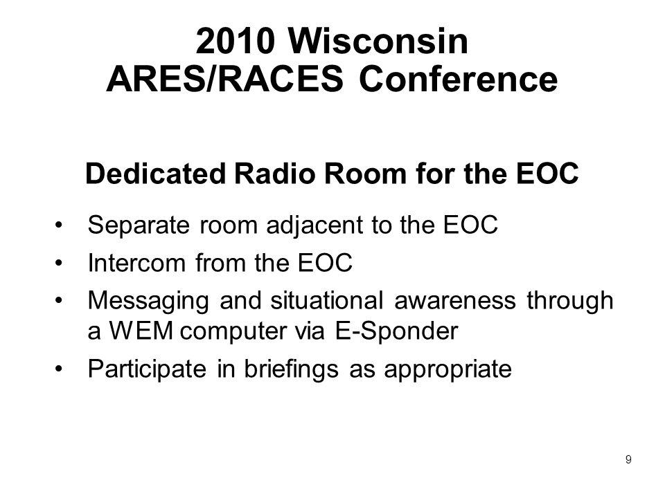 2010 Wisconsin ARES/RACES Conference Dedicated Radio Room for the EOC Separate room adjacent to the EOC Intercom from the EOC Messaging and situational awareness through a WEM computer via E-Sponder Participate in briefings as appropriate 9