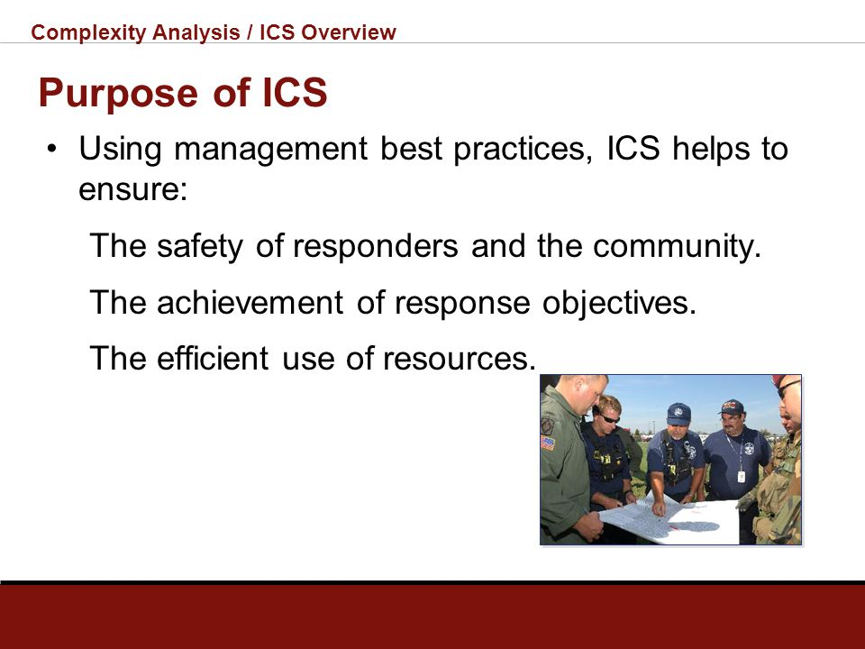 Complexity Analysis / ICS Overview What Is ICS? The Incident Command System: Is a standardized, on-scene, all- hazards incident management concept. Al