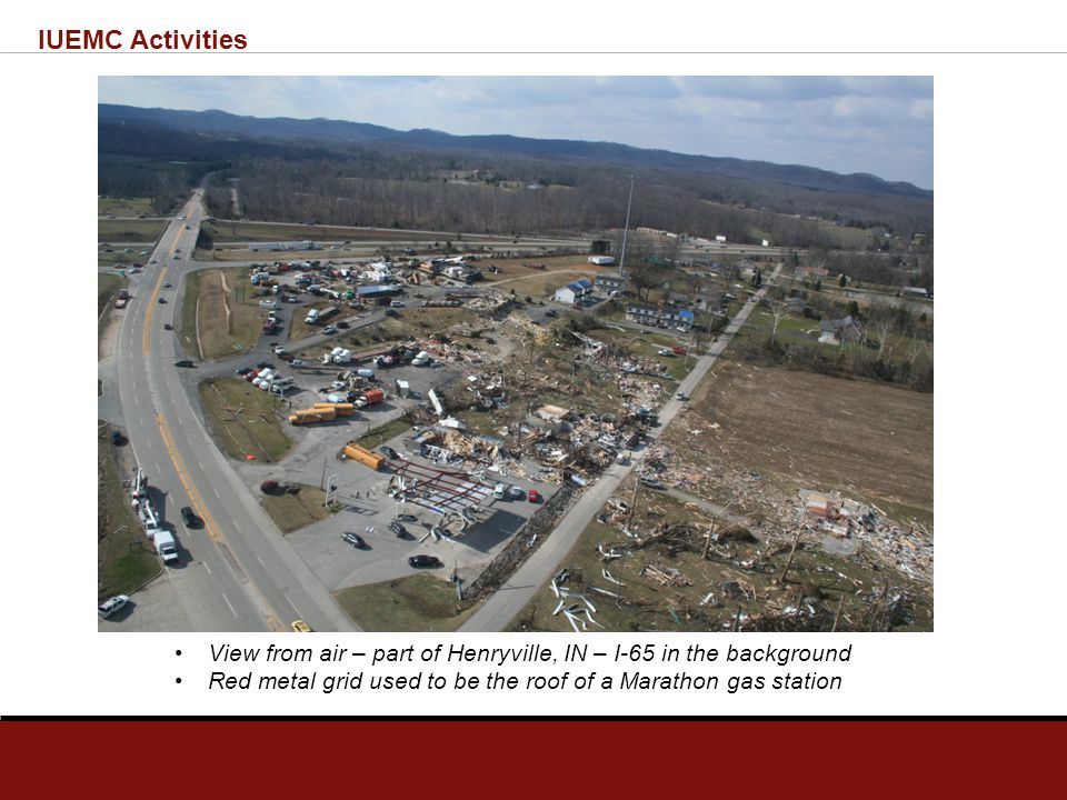 IUEMC Activities View from air – part of Henryville, IN – I-65 in the background Red metal grid used to be the roof of a Marathon gas station