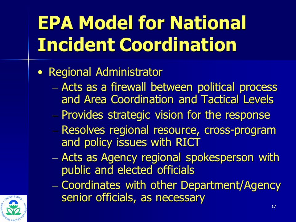 17 EPA Model for National Incident Coordination Regional AdministratorRegional Administrator – Acts as a firewall between political process and Area Coordination and Tactical Levels – Provides strategic vision for the response – Resolves regional resource, cross-program and policy issues with RICT – Acts as Agency regional spokesperson with public and elected officials – Coordinates with other Department/Agency senior officials, as necessary