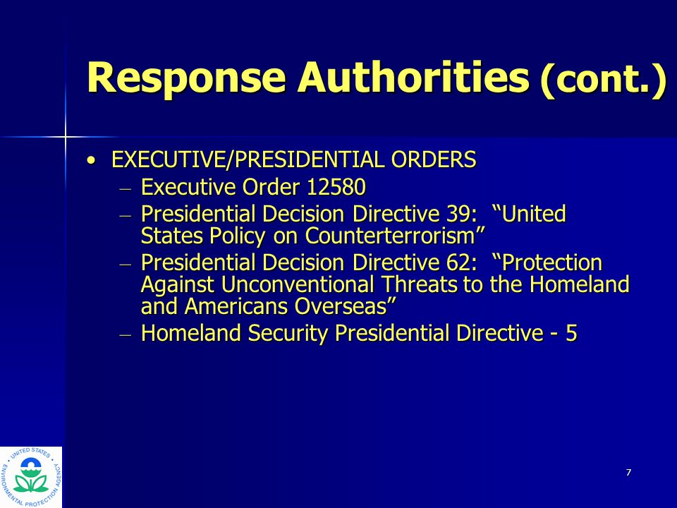 7 Response Authorities (cont.) EXECUTIVE/PRESIDENTIAL ORDERSEXECUTIVE/PRESIDENTIAL ORDERS – Executive Order 12580 – Presidential Decision Directive 39: United States Policy on Counterterrorism – Presidential Decision Directive 62: Protection Against Unconventional Threats to the Homeland and Americans Overseas – Homeland Security Presidential Directive - 5