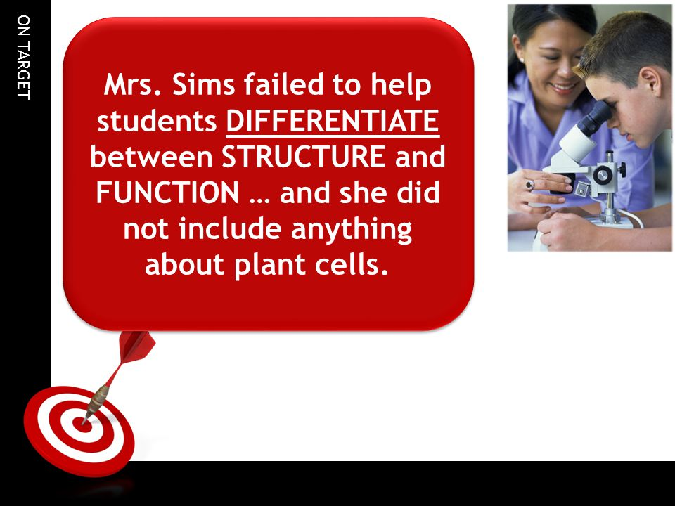 ON TARGET Mrs. Sims failed to help students DIFFERENTIATE between STRUCTURE and FUNCTION … and she did not include anything about plant cells.