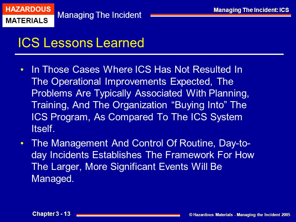 © Hazardous Materials - Managing the Incident 2005 Managing The Incident HAZARDOUS MATERIALS Chapter 3 - 13 Managing The Incident: ICS ICS Lessons Lea