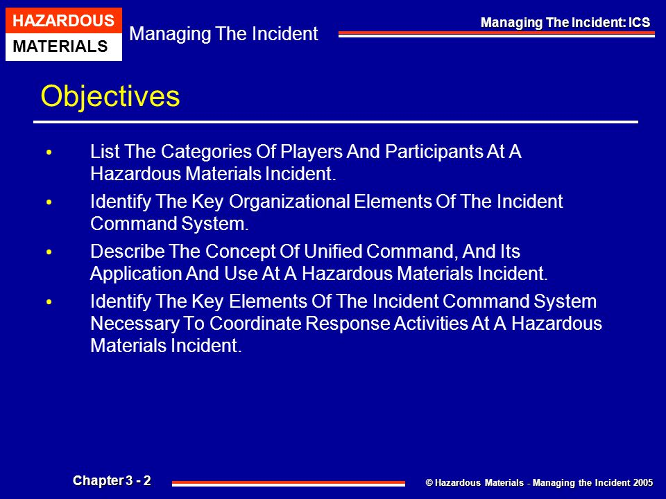 © Hazardous Materials - Managing the Incident 2005 Managing The Incident HAZARDOUS MATERIALS Chapter 3 - 33 Managing The Incident: ICS Managing The Incident: Hazmat Group Operations Primary Functions And Tasks Assigned To The Hazardous Materials Group Include: Safety Function Entry / Back-up Function Decontamination Function Site Access Control Function Information / Research Function Secondary Functions And Tasks Assigned To The Hazardous Materials Group Include: Medical Function Resource Function