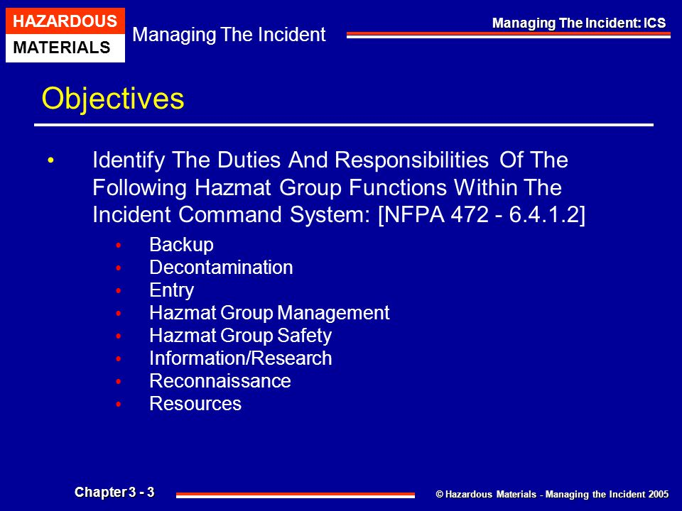 © Hazardous Materials - Managing the Incident 2005 Managing The Incident HAZARDOUS MATERIALS Chapter 3 - 64 Managing The Incident: ICS Working With Technical Specialists A Likely Source Of Hazard Information Will Be Product Or Container Specialists Other Individuals Who Have Specific Knowledge Needed By Responders.
