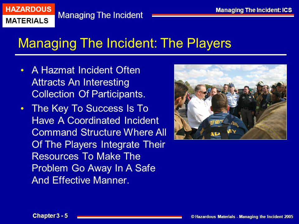 © Hazardous Materials - Managing the Incident 2005 Managing The Incident HAZARDOUS MATERIALS Chapter 3 - 26 Managing The Incident: ICS Unified Command Structure … The Sooner A Unified Command Structure Is Established, The Better.