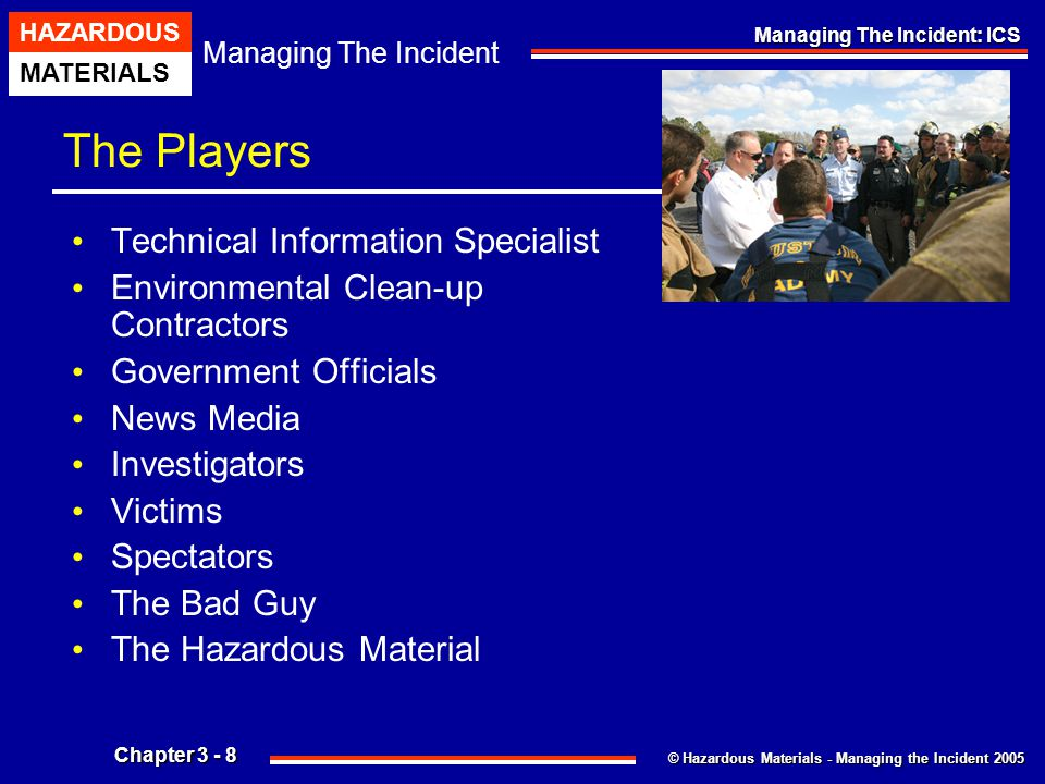 © Hazardous Materials - Managing the Incident 2005 Managing The Incident HAZARDOUS MATERIALS Chapter 3 - 39 Managing The Incident: ICS Hazardous Materials Group Staffing Specific Functions And Responsibilities Of The Hazardous Materials Group Safety Officer Also Include: Ensure The Protection Of All Hazardous Materials Group Personnel From Physical, Chemical And/Or Environmental Hazards And Exposures.