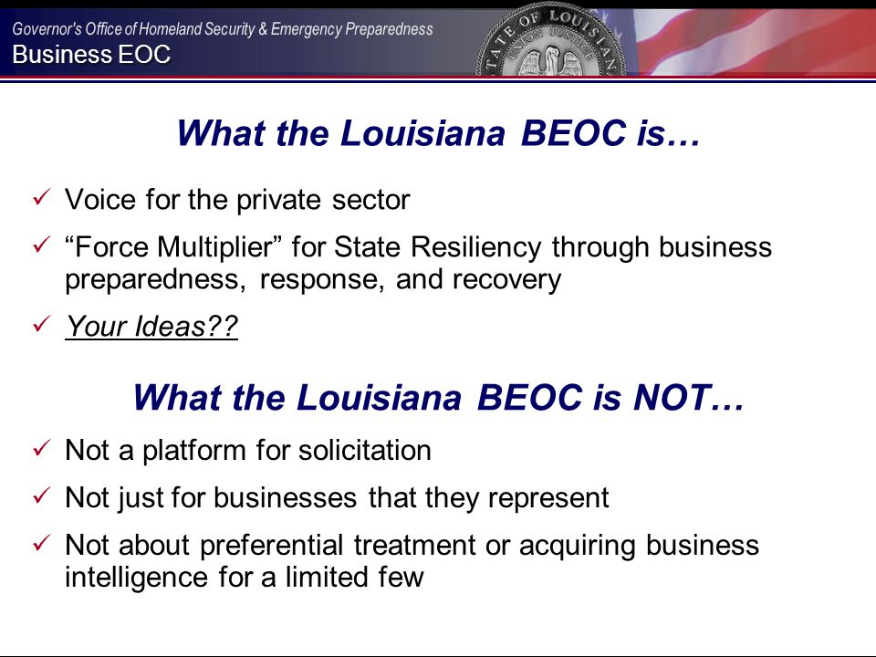 Business EOC What the Louisiana BEOC is… Voice for the private sector Force Multiplier for State Resiliency through business preparedness, response, and recovery Your Ideas .
