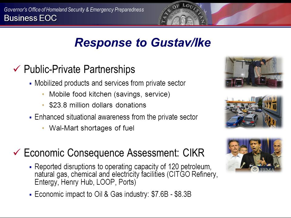 Business EOC Response to Gustav/Ike Public-Private Partnerships  Mobilized products and services from private sector Mobile food kitchen (savings, service) $23.8 million dollars donations  Enhanced situational awareness from the private sector Wal-Mart shortages of fuel Economic Consequence Assessment: CIKR  Reported disruptions to operating capacity of 120 petroleum, natural gas, chemical and electricity facilities (CITGO Refinery, Entergy, Henry Hub, LOOP, Ports)  Economic impact to Oil & Gas industry: $7.6B - $8.3B