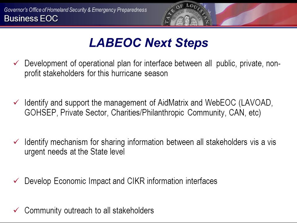 Business EOC LABEOC Next Steps Development of operational plan for interface between all public, private, non- profit stakeholders for this hurricane season Identify and support the management of AidMatrix and WebEOC (LAVOAD, GOHSEP, Private Sector, Charities/Philanthropic Community, CAN, etc) Identify mechanism for sharing information between all stakeholders vis a vis urgent needs at the State level Develop Economic Impact and CIKR information interfaces Community outreach to all stakeholders