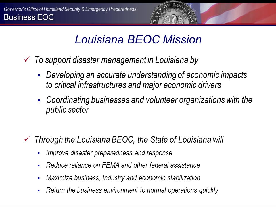 Business EOC Louisiana BEOC Mission To support disaster management in Louisiana by  Developing an accurate understanding of economic impacts to critical infrastructures and major economic drivers  Coordinating businesses and volunteer organizations with the public sector Through the Louisiana BEOC, the State of Louisiana will  Improve disaster preparedness and response  Reduce reliance on FEMA and other federal assistance  Maximize business, industry and economic stabilization  Return the business environment to normal operations quickly