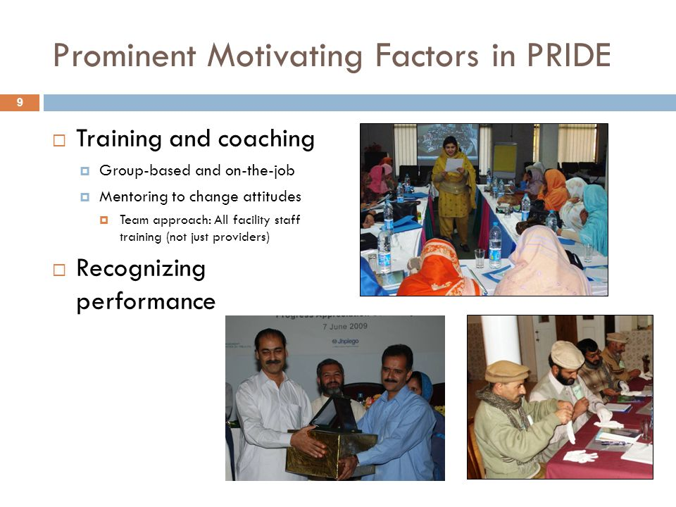 Prominent Motivating Factors in PRIDE  Training and coaching  Group-based and on-the-job  Mentoring to change attitudes  Team approach: All facility staff training (not just providers)  Recognizing performance 9