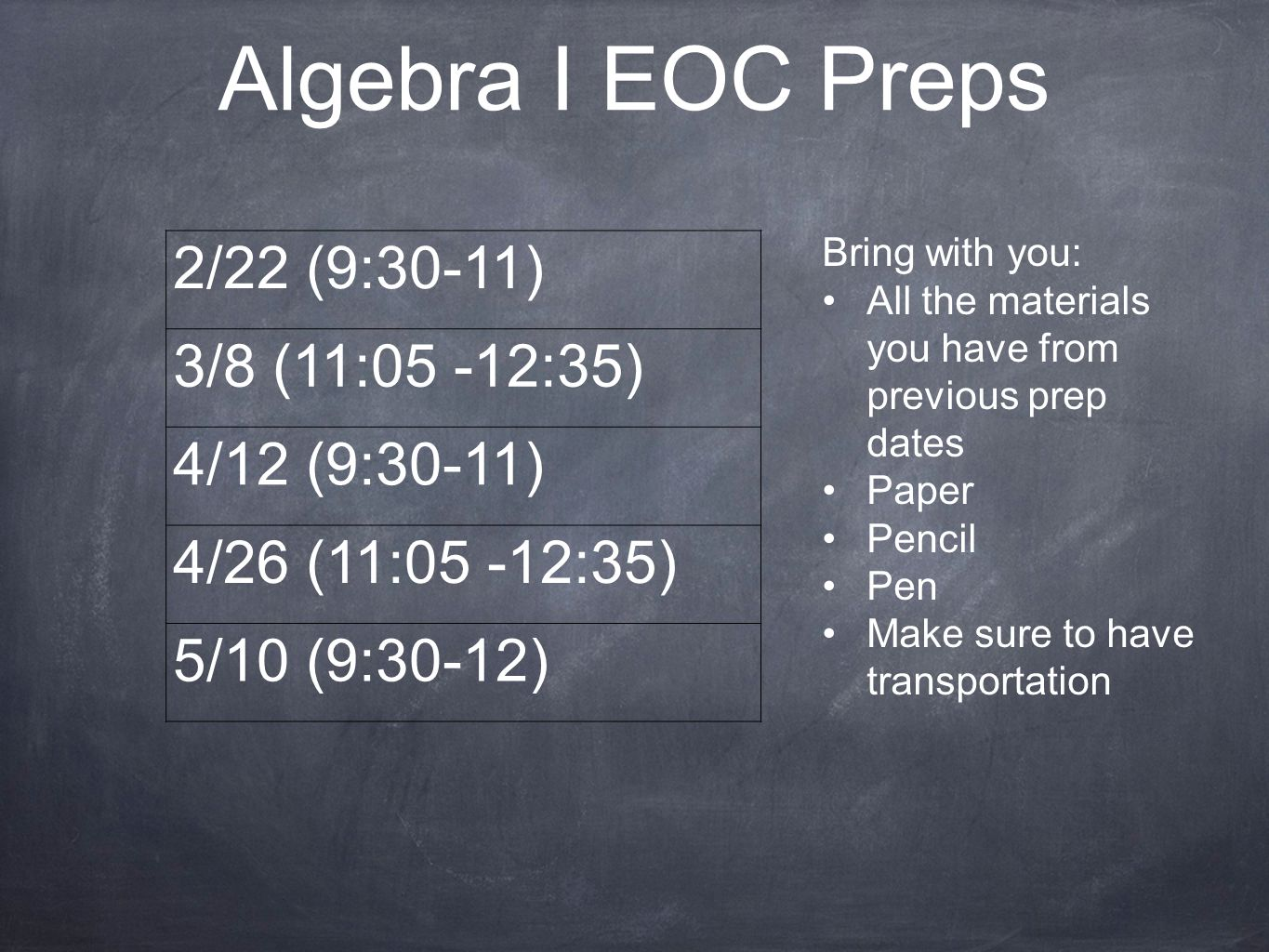 Algebra I EOC Preps 2/22 (9:30-11) 3/8 (11:05 -12:35) 4/12 (9:30-11) 4/26 (11:05 -12:35) 5/10 (9:30-12) Bring with you: All the materials you have fro