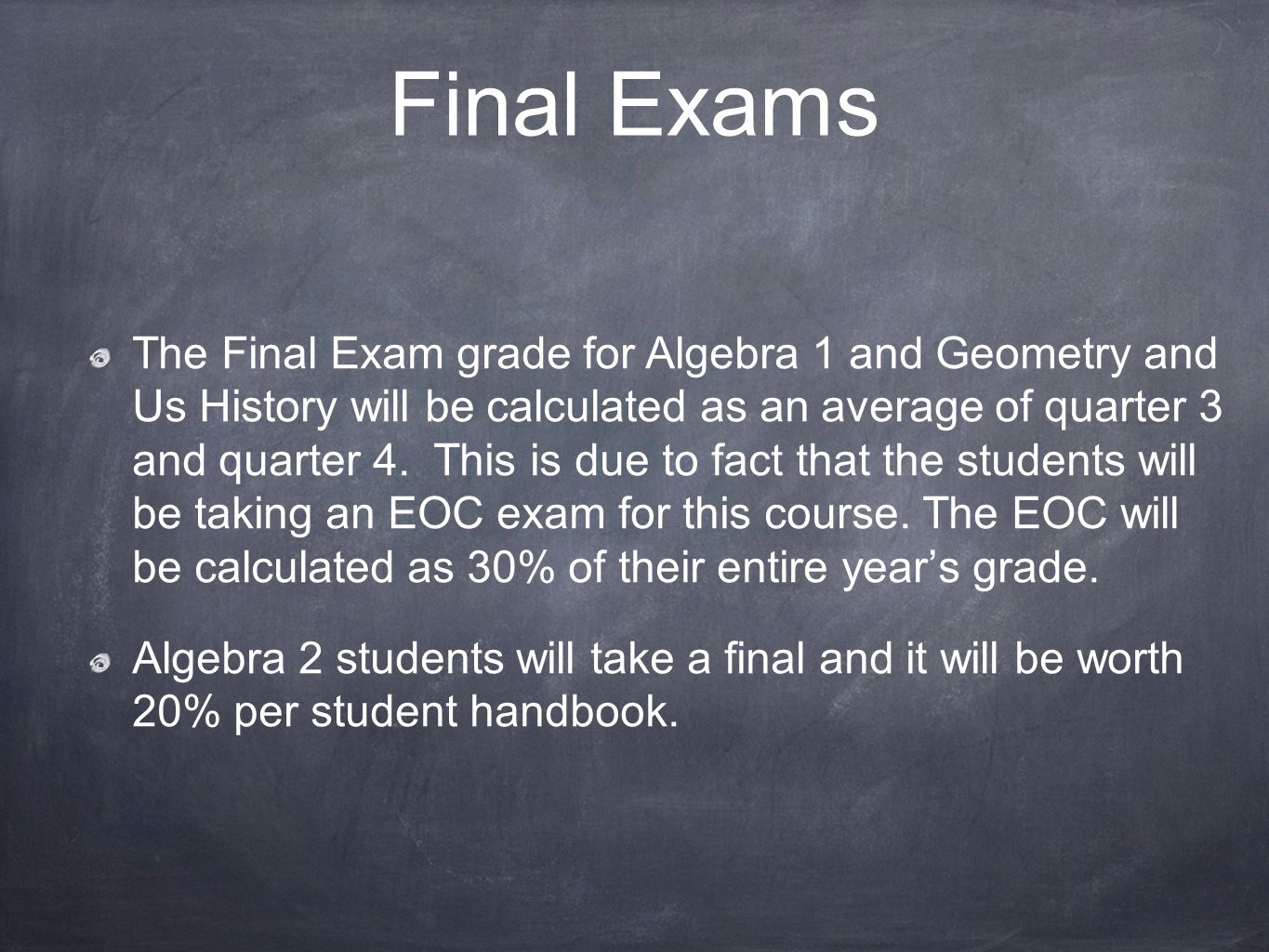 Final Exams The Final Exam grade for Algebra 1 and Geometry and Us History will be calculated as an average of quarter 3 and quarter 4.