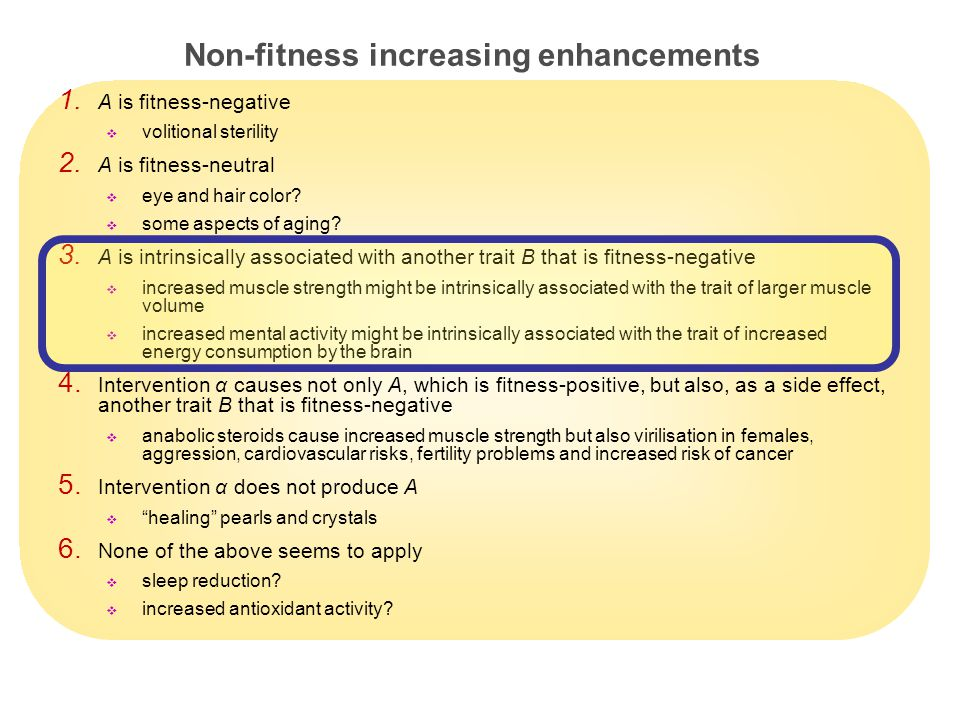 10 Non-fitness increasing enhancements 1. A is fitness-negative  volitional sterility 2.