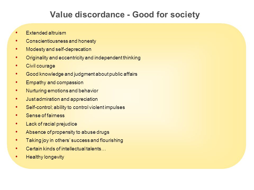 14 Value discordance - Good for society Extended altruism Conscientiousness and honesty Modesty and self-deprecation Originality and eccentricity and independent thinking Civil courage Good knowledge and judgment about public affairs Empathy and compassion Nurturing emotions and behavior Just admiration and appreciation Self-control; ability to control violent impulses Sense of fairness Lack of racial prejudice Absence of propensity to abuse drugs Taking joy in others' success and flourishing Certain kinds of intellectual talents… Healthy longevity
