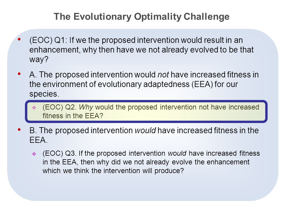 16 The Evolutionary Optimality Challenge (EOC) Q1: If we the proposed intervention would result in an enhancement, why then have we not already evolved to be that way.