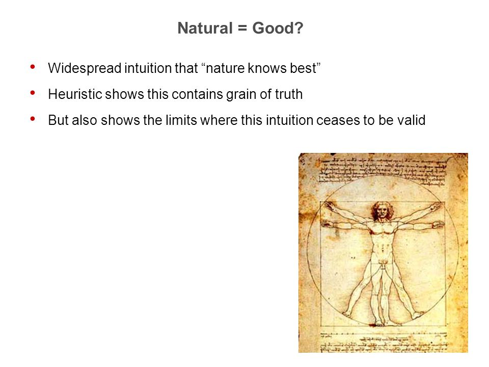 "3 Natural = Good? Widespread intuition that ""nature knows best"" Heuristic shows this contains grain of truth But also shows the limits where this intu"