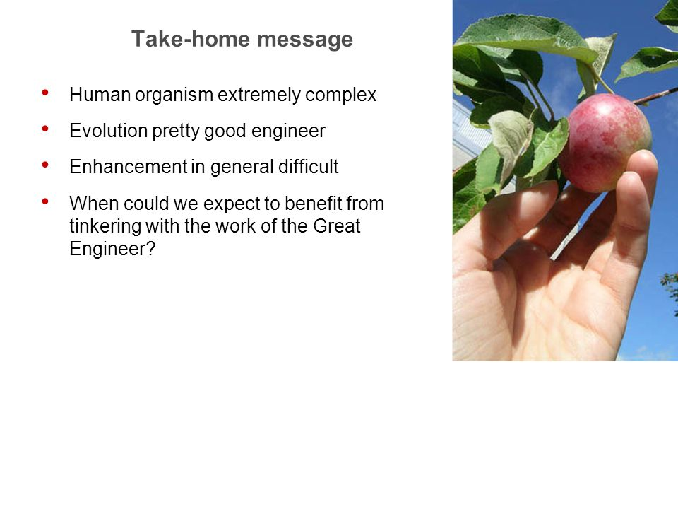 30 Take-home message Human organism extremely complex Evolution pretty good engineer Enhancement in general difficult When could we expect to benefit from tinkering with the work of the Great Engineer
