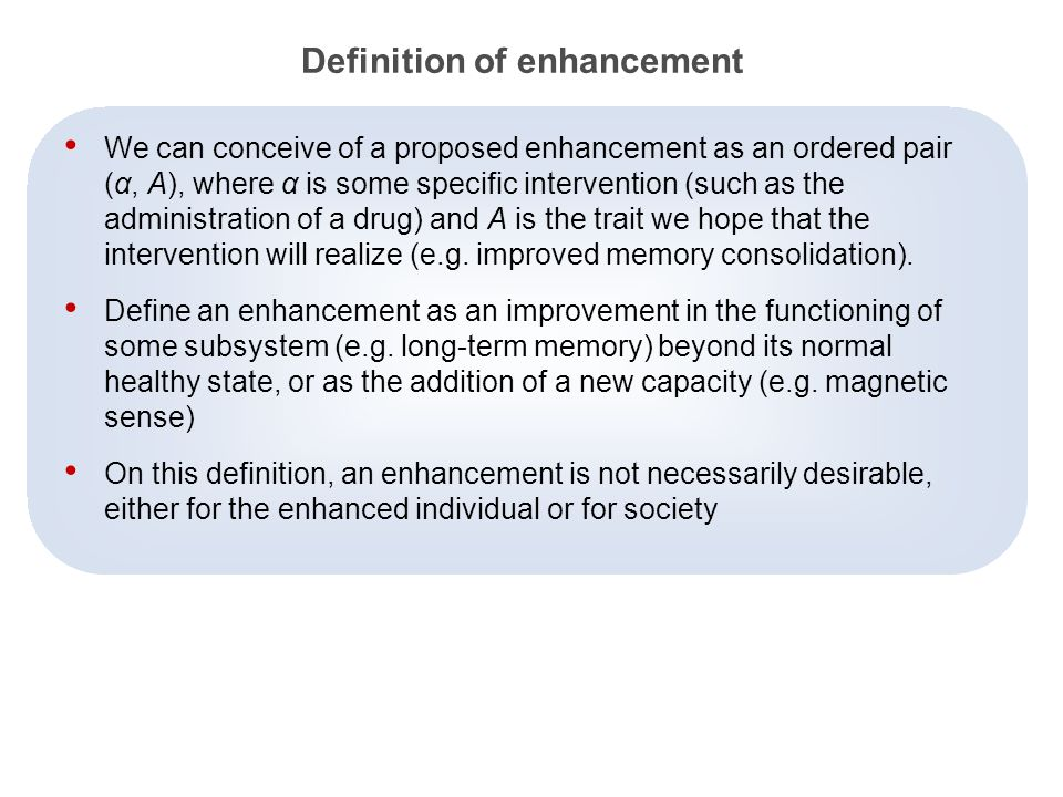 4 Definition of enhancement We can conceive of a proposed enhancement as an ordered pair (α, A), where α is some specific intervention (such as the administration of a drug) and A is the trait we hope that the intervention will realize (e.g.