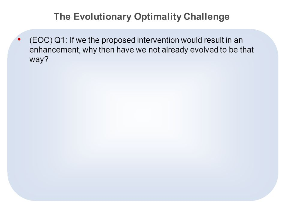5 The Evolutionary Optimality Challenge (EOC) Q1: If we the proposed intervention would result in an enhancement, why then have we not already evolved to be that way