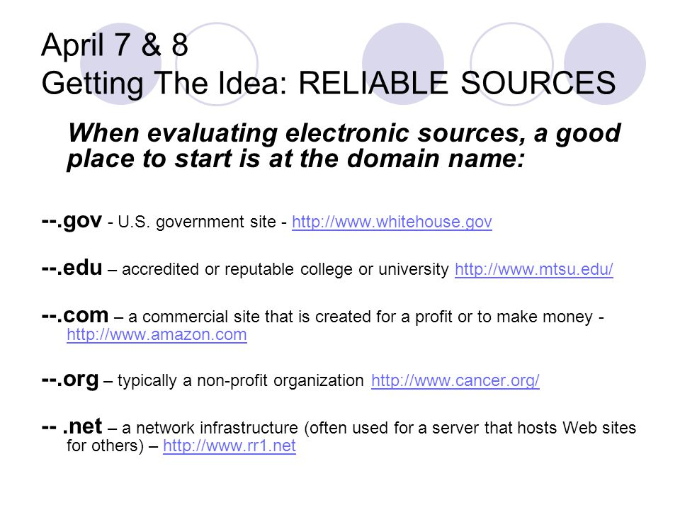 April 7 & 8 Getting The Idea: RELIABLE SOURCES When evaluating electronic sources, a good place to start is at the domain name: --.gov - U.S. governme