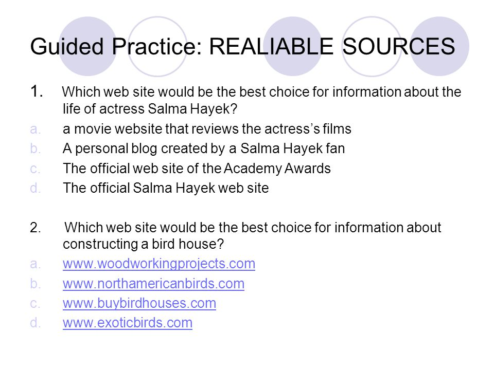 Guided Practice: REALIABLE SOURCES 1. Which web site would be the best choice for information about the life of actress Salma Hayek? a.a movie website
